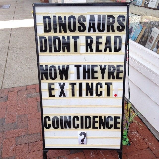 Dinosaurs didn't read. Now their extinct.  Coincidence?