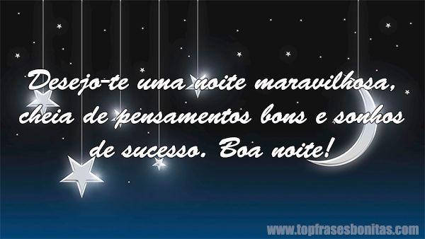 Desejo-te uma noite maravilhosa, cheia de pensamentos bons e sonhos de sucesso. Boa noite!