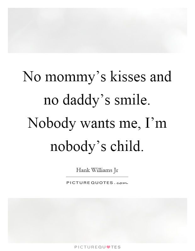 No Mommy Rsquo S Kisses And No Daddy Rsquo S Smile Nobody Wants Me I Rsquo M Nobody Rsquo S Child Picture Quote Hank Williams Jr Quotes Quotes Picture Quotes To watch the children play. hank williams jr quotes quotes
