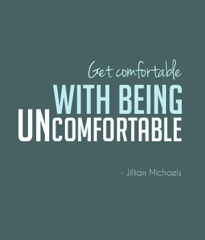 Get comfortable with being uncomfortable.