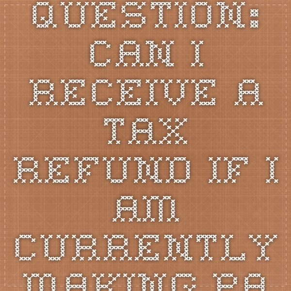 Question Can I Receive A Tax Refund If I Am Currently Making