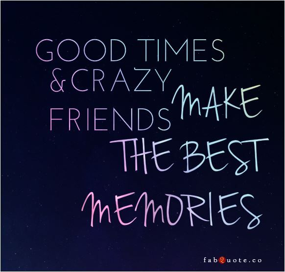 Pinterest Crazy Quotes: Quote-good-times-and-crazy-friends-make-the-best-memories