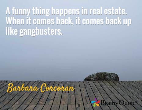 A funny thing happens in real estate. When it comes back, it comes back up like gangbusters. / Barbara Corcoran
