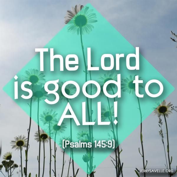 Psalm 145:9 The Lord is good to all: and his tender mercies are over all His works.