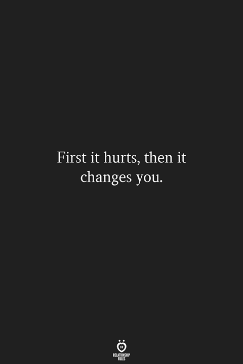 First It Hurts, Then It Changes You