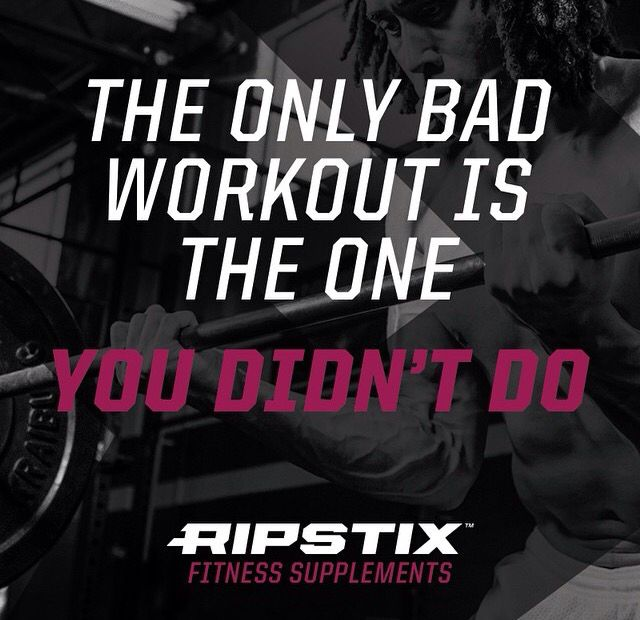 The only bad workout...is the one you didn't do!