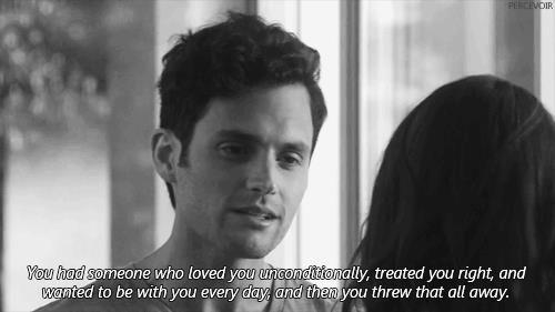 Avevi qualcuno che ti amava incondizionatamente, che ti trattava come si deve e che voleva stare con te ogni giorno ma tu l'hai gettato via.
