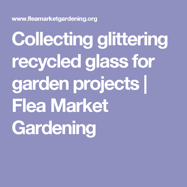 Collecting glittering recycled glass for garden projects | Flea Market Gardening