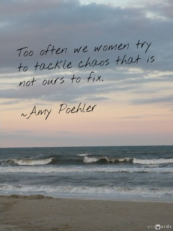 """soulmate24.com """"Too often we women try to tackle chaos that is not ours to fix."""" -Amy Poehler"""