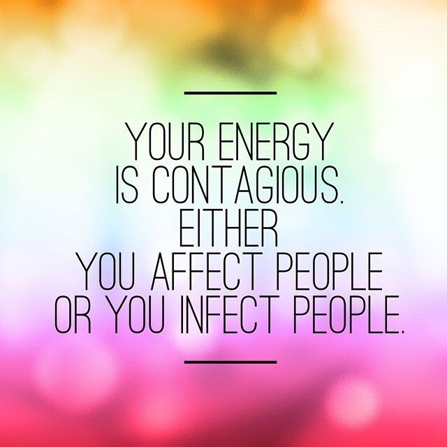 Your energy is contagious, either you affect people or you ...