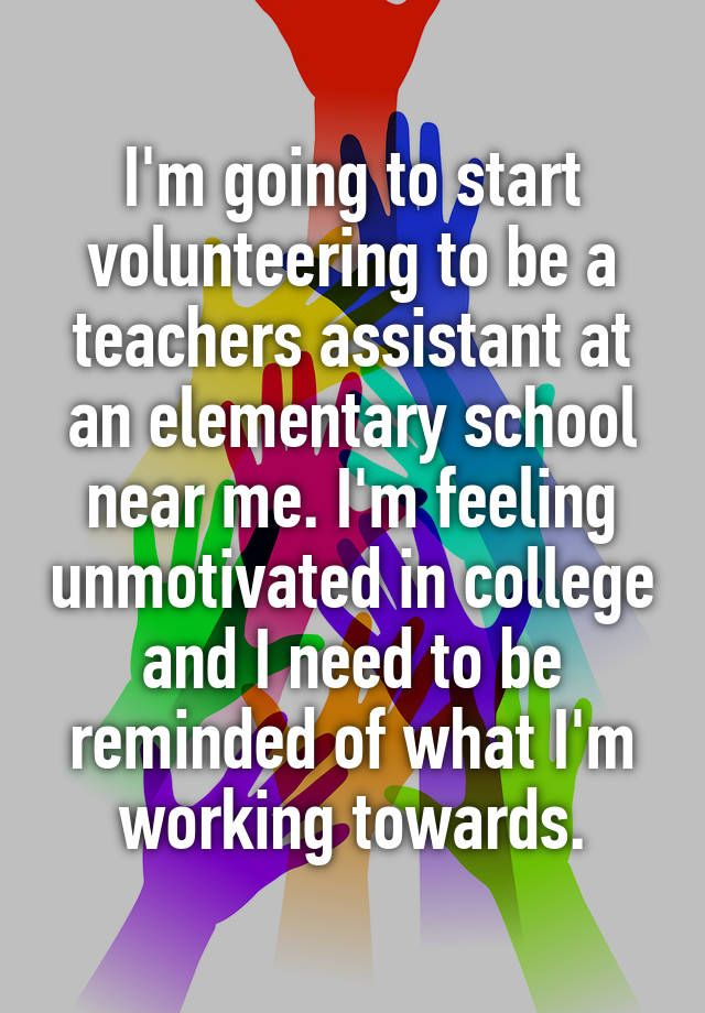 I'm going to start volunteering to be a teachers assistant