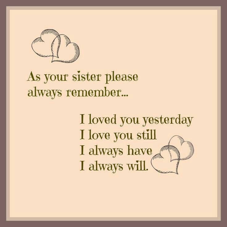 As Your Sister Please Always Remember I Loved You Yesterday I Love You Still I Always Have I Always Will Sister Quotes Sisters Quotes Love My Sister