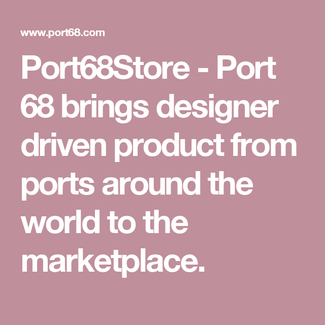 Port68Store - Port 68 brings designer driven product from ports around the world to the marketplace.