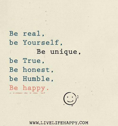 Be Real Yourself Unique True Honest Humble And Happy Inspirational Quotes Inspirational Words Words Quotes