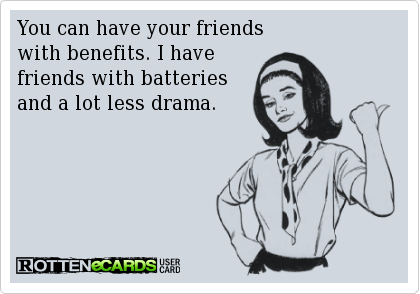 You Can Have Your Friends With Benefits I Have Friends With Batteries And A Lot Less Drama Friends With Benefits Funny Quotes Pure Romance Consultant
