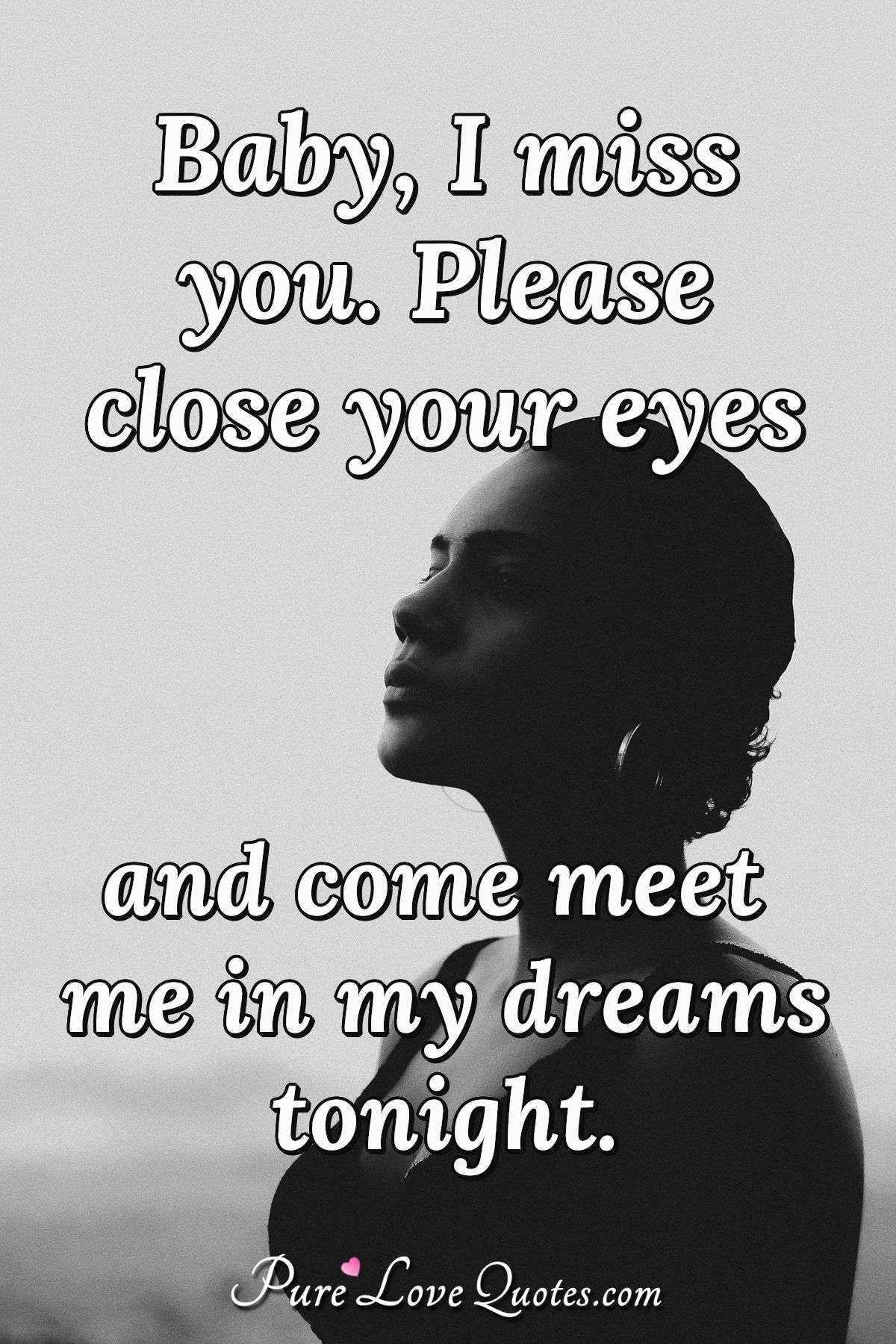 Baby, I miss you. Please close your eyes and come meet me in my dreams tonight. | PureLoveQuotes