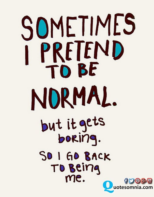 Funny Quotes Sometimes I Pretend To Be Normal But It Gets Boring