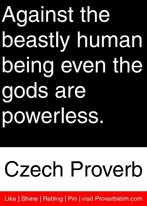 Against the beastly human being even the gods are powerless. - Czech Proverb #proverbs #quotes