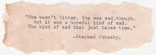 she wasn't bitter, she was sad though. but it was a hopeful kind of sad, the kind of sad that just takes time. stephen chbosky