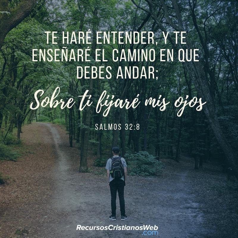 Te haré entender y te enseñaré el camino en que debes andar. Sobre ti fijaré mis ojos (Salmos 32:8). #VersiculosBiblicos #Versiculosdelabiblia #recursoscristianos