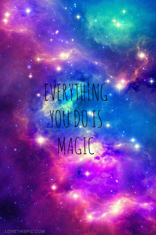 Everything You Do Is Magic Love Relationships Colorful Space Cool Dream Lovequotes Lovequote Imagine Believe Enjoy