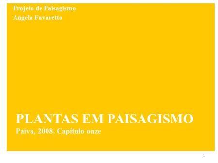 PLANTAS EM PAISAGISMO Paiva, 2008. Capítulo onze 1 Projeto de Paisagismo Angela Favaretto.