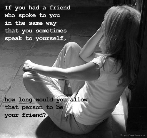 If you had a friend who spoke to you the way you sometimes speak to yourself,