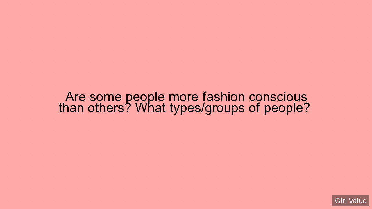 Are some people more fashion conscious than others? What types/groups of people?