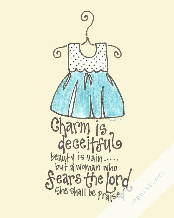 Proverbs 31:30 ~ Charm is deceitful beauty is vain . . . But a woman who fears the Lord she shall be praised.
