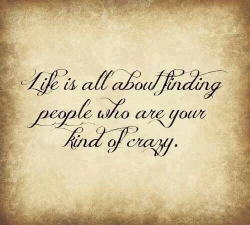 Life is all about finding people who are your kind of crazy ♡