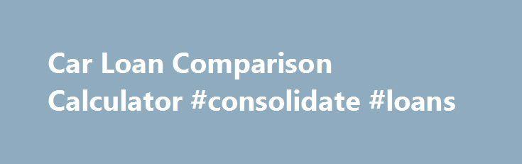 Car Loan Comparison Calculator #consolidate #loans http\/\/loan - car loan calculator