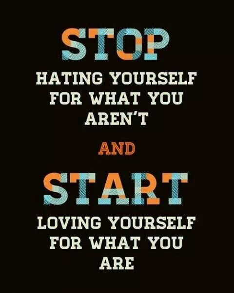 Start loving yourself for what you are.