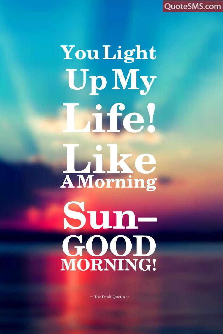 You Light Up My Life Like Morning Sun Good Morning Quotesms Goodmorning Goodmorningw Good Morning Quotes Good Morning Quotes For Him Good Morning Love