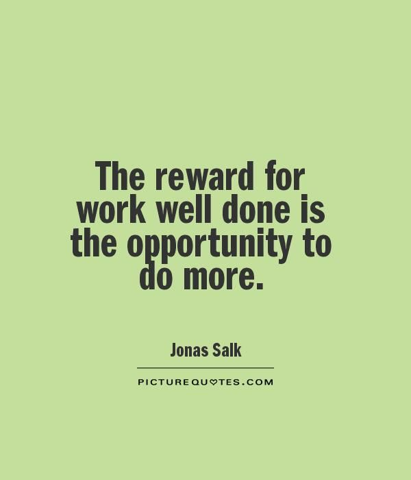 The reward for work well done is the opportunity to do more