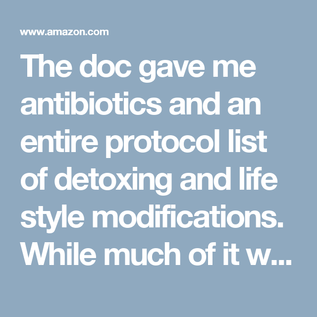 The doc gave me antibiotics and an entire protocol list of detoxing and life style modifications. While much of it was great the antibiotics were not. After much research I started taking A-BART while it seemed to work I wasn't getting much better. After 6 months on A-BART I had enough. After more research I found Stephen Buhner herbal protocol. Reluctant to try, I did anyway.