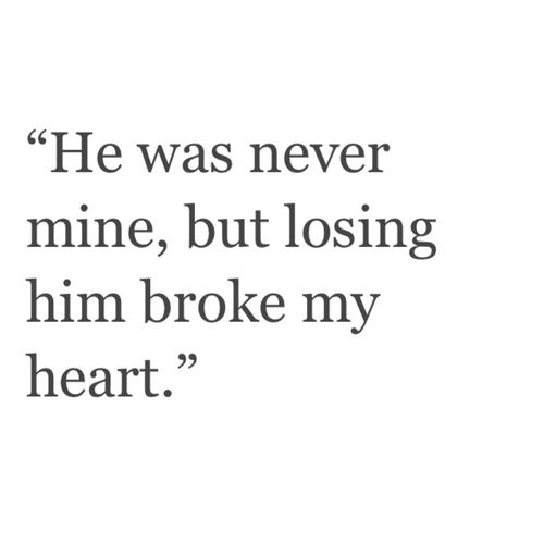 He Was Never Mine But Losing Him Broke My Heart My Feels Quotes