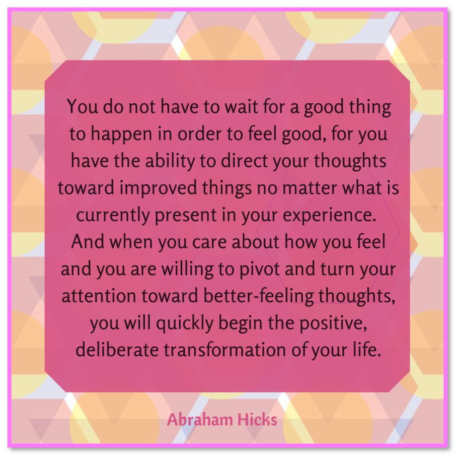 You do not have to wait for a good thing to happen in order to feel good, for you have the ability to direct your thoughts toward improved things no matter what is currently present in your experience. And when you care about how you feel and you are willing to pivot and turn your attention toward better-feeling thoughts, you will quickly begin the positive deliberate transformation of your life. Abraham-Hicks Quotes (AHQ3124)