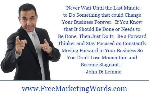 """Never Wait Until the Last Minute to Do Something that could Change Your Business Forever. If You Know that It Should Be Done or Needs to Be Done, Then Just Do It! Be a Forward Thinker and Stay Focused on Constantly Moving Forward in Your Business So You Don't Lose Momentum and Become Stagnant.""- John Di Lemme ‪#‎johndilemme‬ ‪#‎marketing‬ ‪#‎business‬"