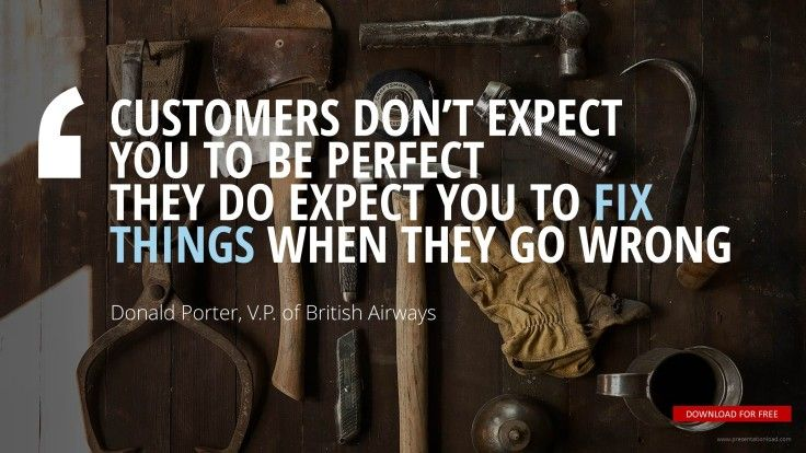 """Customers don't expect you to be perfect. They do expect you to fix things when they go wrong."" ~Donald Porter"
