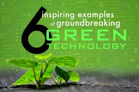 6 Inspiring Examples Of Groundbreaking Green Technology Green Technology Green Tech Sustainable Technology