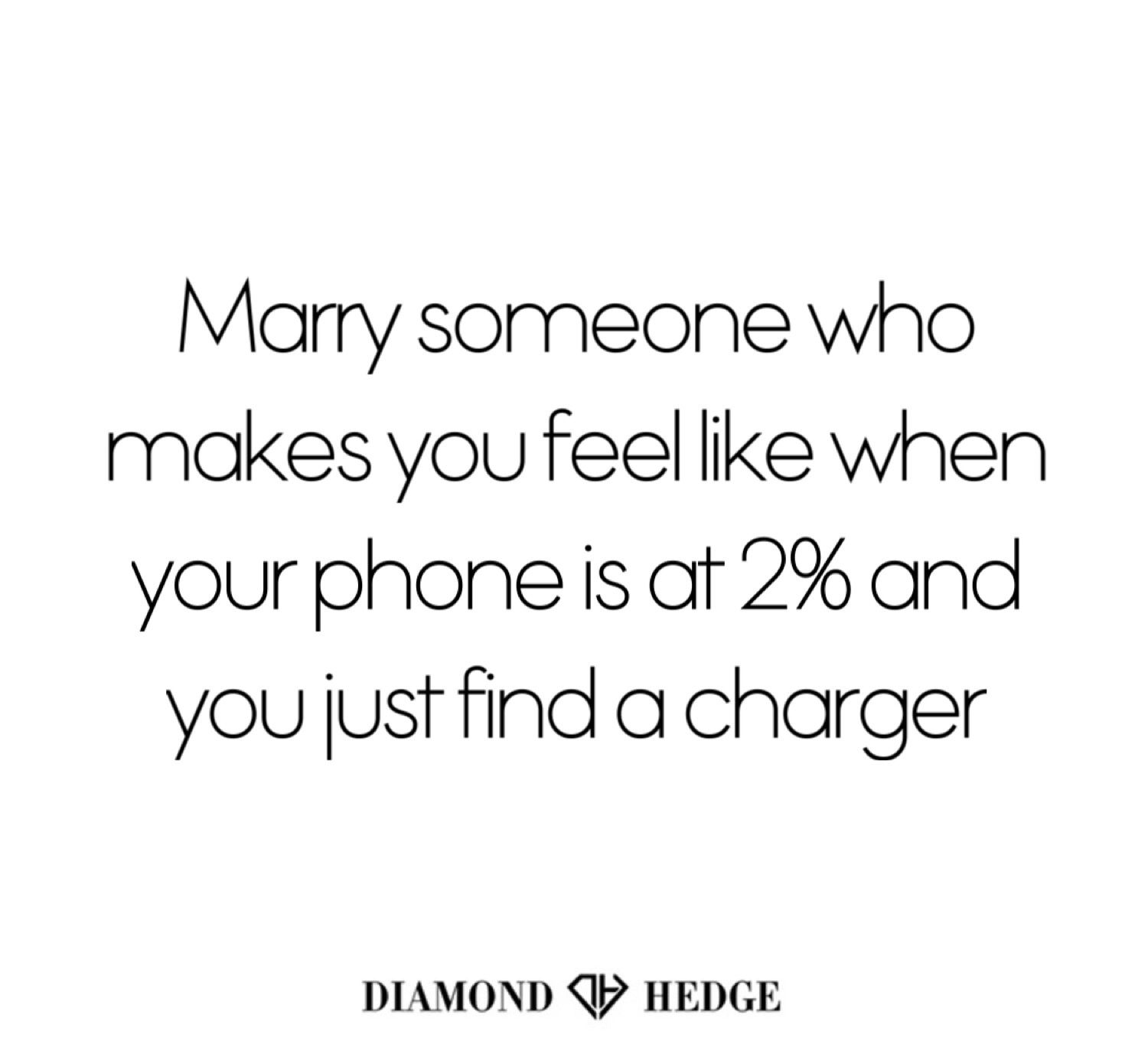 Marry someone who makes you feel like when your phone is at 2% and you just find a charger 😊  DiamondHedge.com #lovequotes
