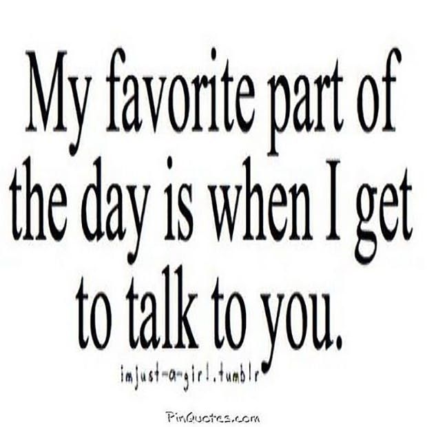 """""""My favorite part of the day is when I get to talk to you"""" — Anonymous"""