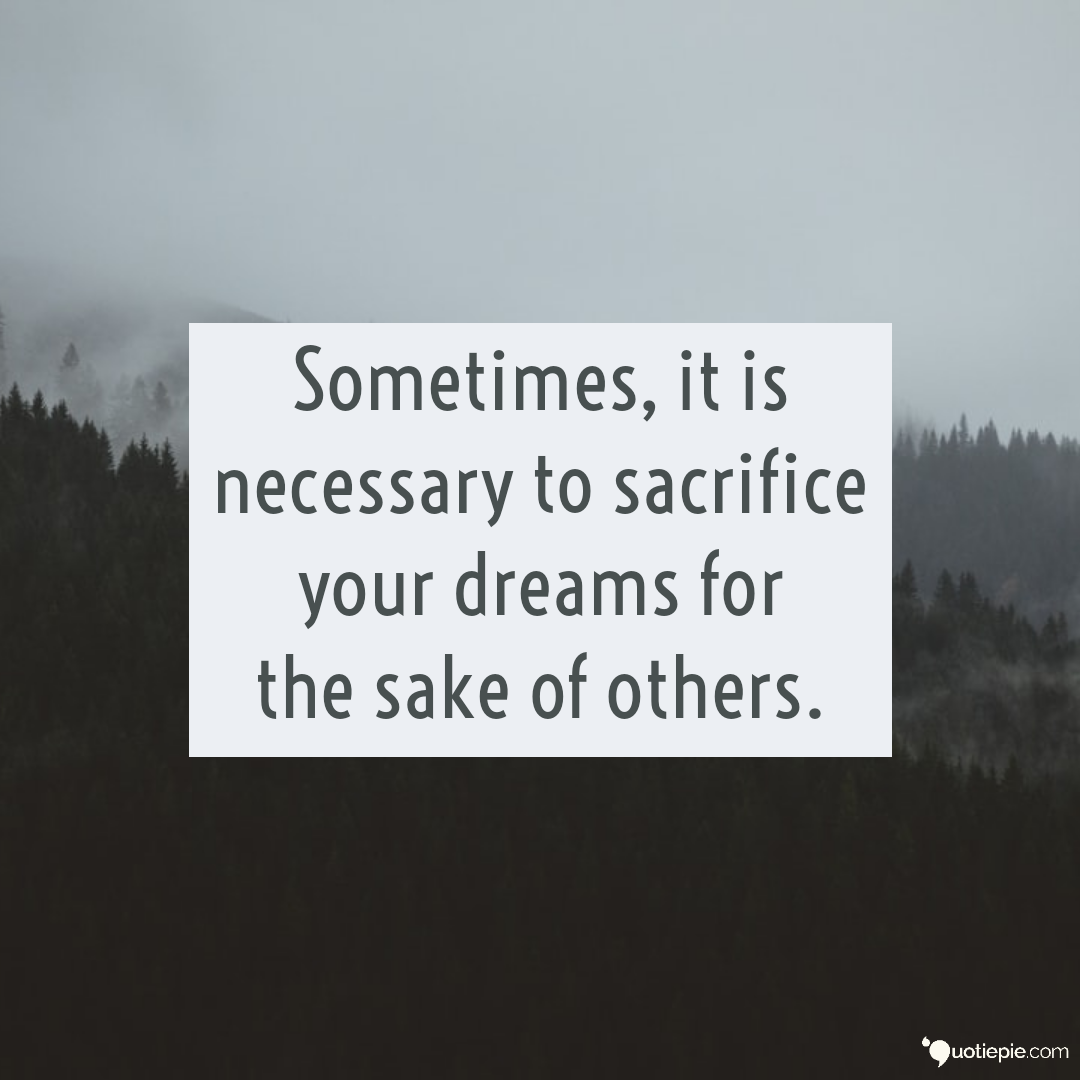 Sometimes It Is Necessary To Sacrifice Your Dreams For The Sake Of Others Sacrifice Quotes Dreaming Of You Sacrifice