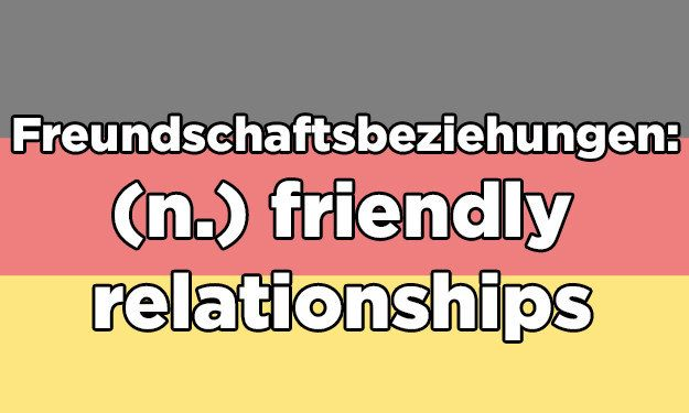Which Absurdly Long German Word Describes Your Love Lifefreundschaftbeziehungen Literally Translates To Friendship Relationships When Youre In A