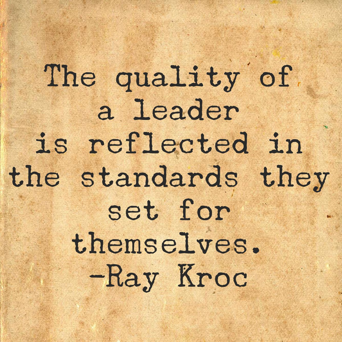 The quality of a leader is reflected in the standards they set for themselves. -Ray Kroc