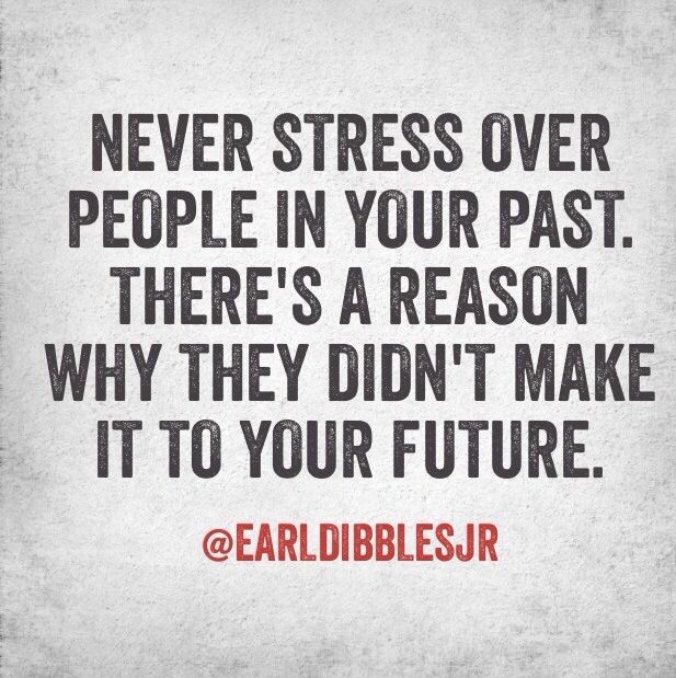 Never stress over people in your past....  I agree with this one!!!  Words to live by