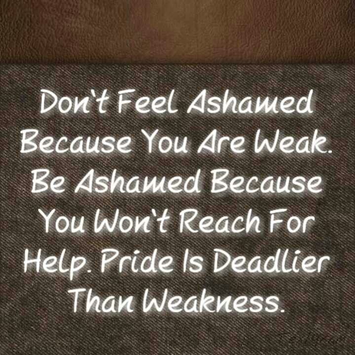 Pride is more deadly than weakness. Ask for help!