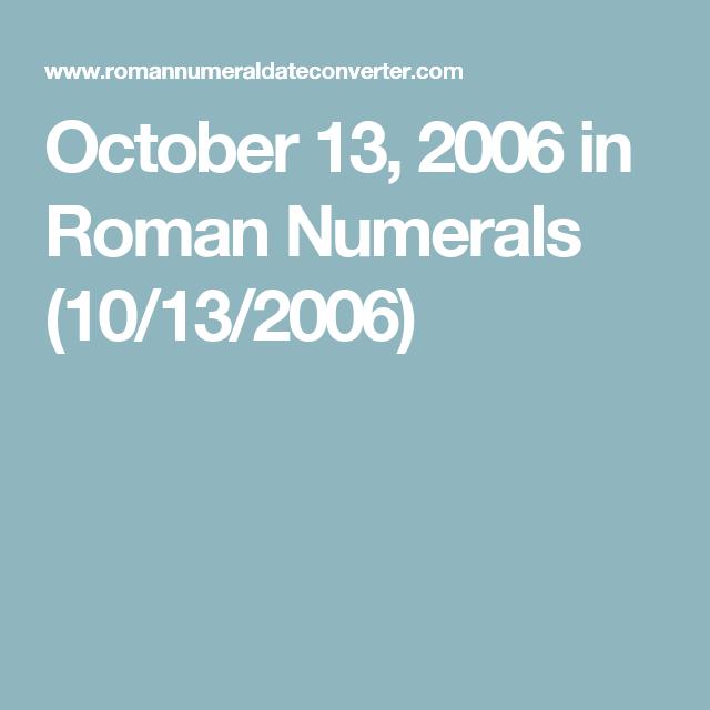 October 13 2006 In Roman Numerals 10 13 2006 Roman Numeral 10 2006 In Roman Numerals Roman Numerals