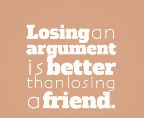 Losing an argument is better than losing a friend. quotes