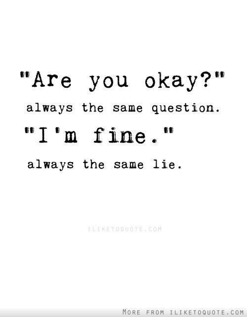 Im Fine Quotes Are you okay?' Always the same question. 'I'm fine.' Always the  Im Fine Quotes